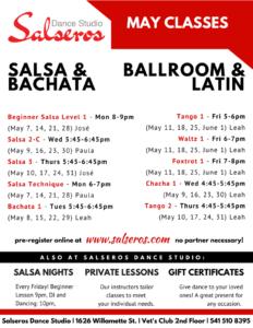 Salsa Technique - Mon 6-7pm (May 7, 14, 21, 28) Paula Beginner Salsa Level 1 - Mon 8-9pm (May 7, 14, 21, 28) José Bachata 1 - Tues 5:45-6:45pm (May 8, 15, 22, 29) Leah Salsa 2-C - Wed 5:45-6:45pm (May 9, 16, 23, 30) Paula Chacha 1 - Wed 4:45-5:45pm (May 9, 16, 23, 30) Leah Tango 2 - Thurs 4:45-5:45pm (May 10, 17, 24, 31) Leah Salsa 3 - Thurs 5:45-6:45pm (May 10, 17, 24, 31) José Tango 1 - Fri 5-6pm (May 11, 18, 25, June 1) Leah Waltz 1 - Fri 6-7pm (May 11, 18, 25, June 1) Leah Foxtrot 1 - Fri 7-8pm (May 11, 18, 25, June 1) Leah