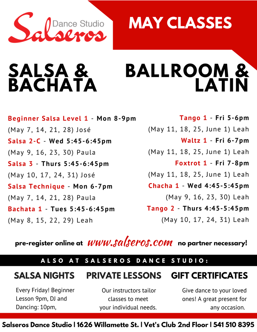 Salsa Technique - Mon 6-7pm (May 7, 14, 21, 28) Paula Beginner Salsa Level 1 - Mon 8-9pm (May 7, 14, 21, 28) José Bachata 1 - Tues 5:45-6:45pm (May 8, 15, 22, 29) Leah Salsa 2-C - Wed 5:45-6:45pm (May 9, 16, 23, 30) Paula Chacha 1 - Wed 4:45-5:45pm (May 9, 16, 23, 30) Leah Tango 2 - Thurs 4:45-5:45pm (May 10, 17, 24, 31) Leah Salsa 3 - Thurs 5:45-6:45pm (May 10, 17, 24, 31) José Tango 1 - Fri 5-6pm (May 11, 18, 25, June 1) Leah Waltz 1 - Fri 6-7pm (May 11, 18, 25, June 1) Leah Foxtrot 1 - Fri 7-8pm (May 11, 18, 25, June 1) Leah